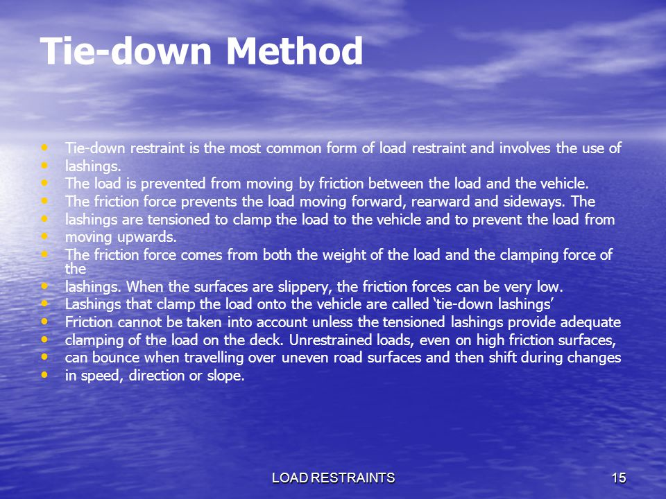 Tie-down Method Tie-down restraint is the most common form of load restraint and involves the use of.