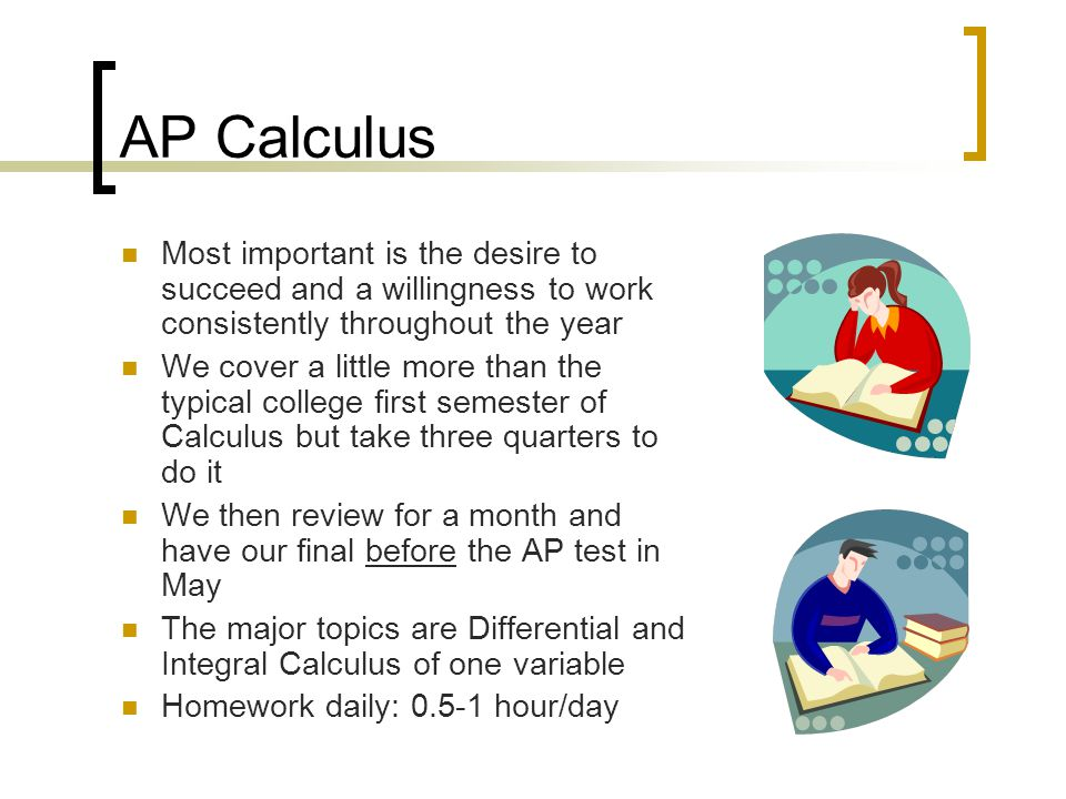 AP Calculus Most important is the desire to succeed and a willingness to work consistently throughout the year.
