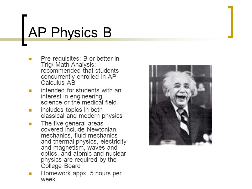 AP Physics B Pre-requisites: B or better in Trig/ Math Analysis; recommended that students concurrently enrolled in AP Calculus AB.