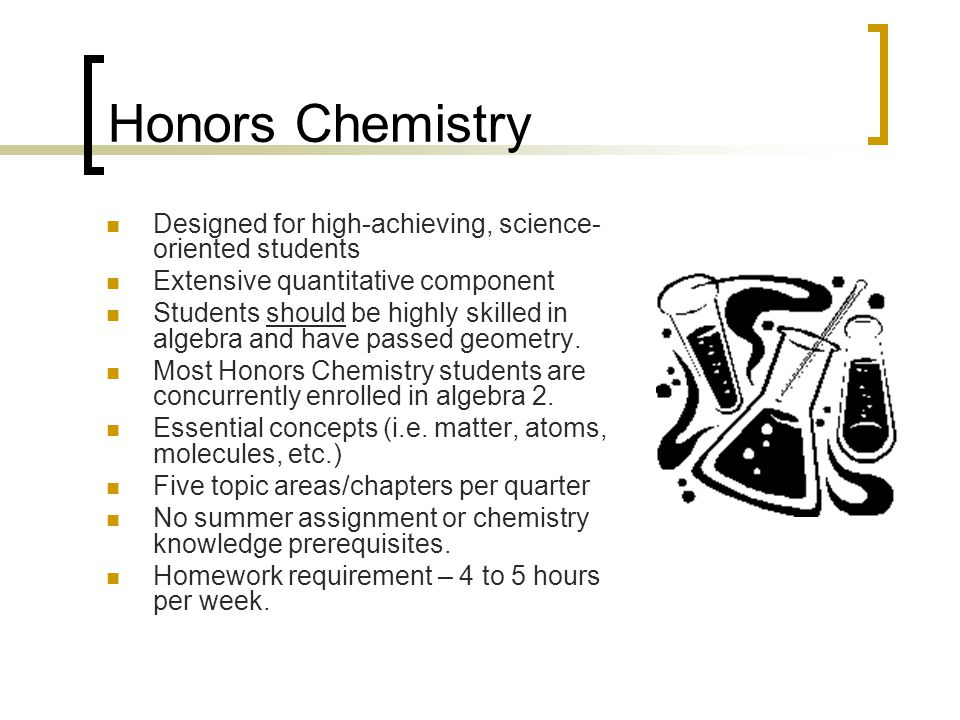 Honors Chemistry Designed for high-achieving, science-oriented students. Extensive quantitative component.