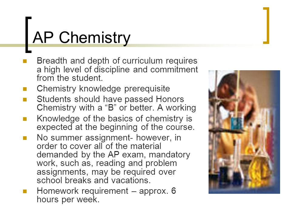 AP Chemistry Breadth and depth of curriculum requires a high level of discipline and commitment from the student.