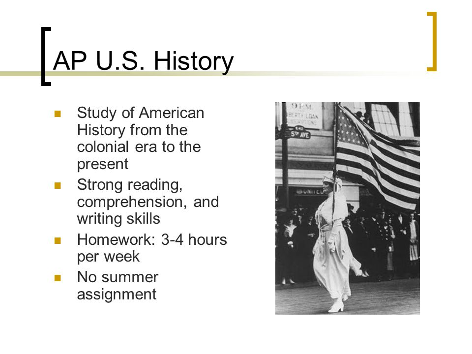 AP U.S. History Study of American History from the colonial era to the present. Strong reading, comprehension, and writing skills.