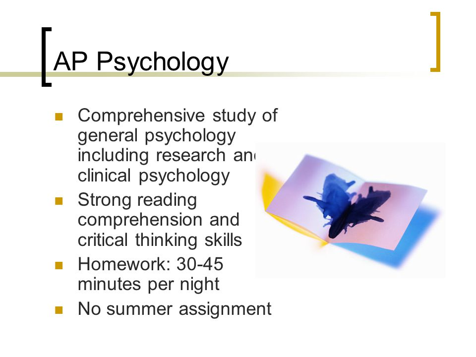 AP Psychology Comprehensive study of general psychology including research and clinical psychology.