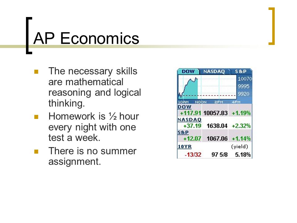 AP Economics The necessary skills are mathematical reasoning and logical thinking. Homework is ½ hour every night with one test a week.