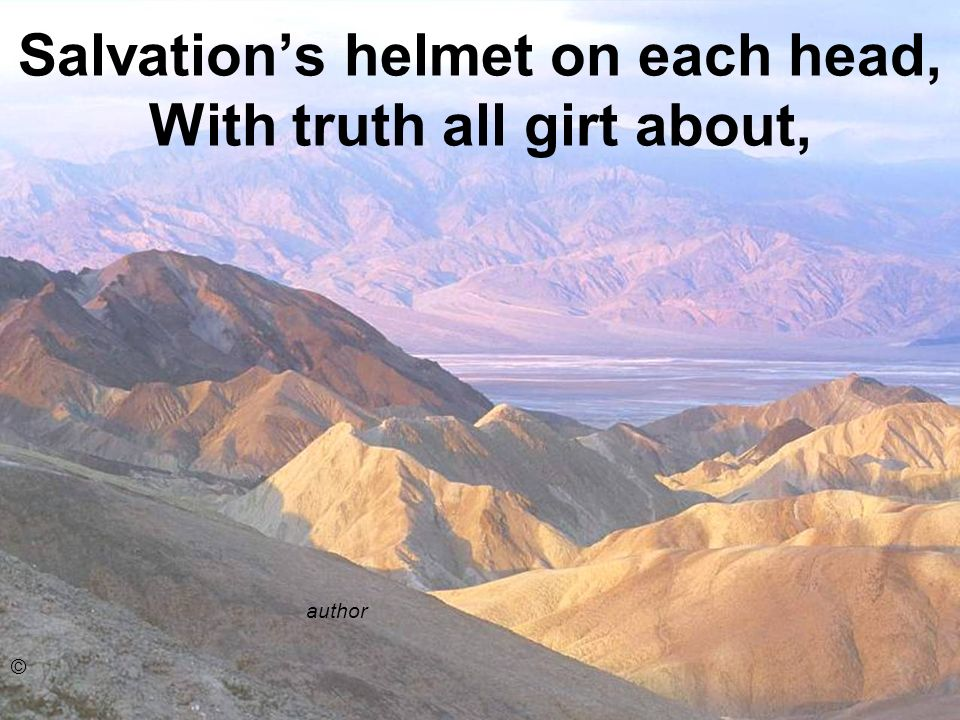 Salvation's helmet on each head, With truth all girt about,