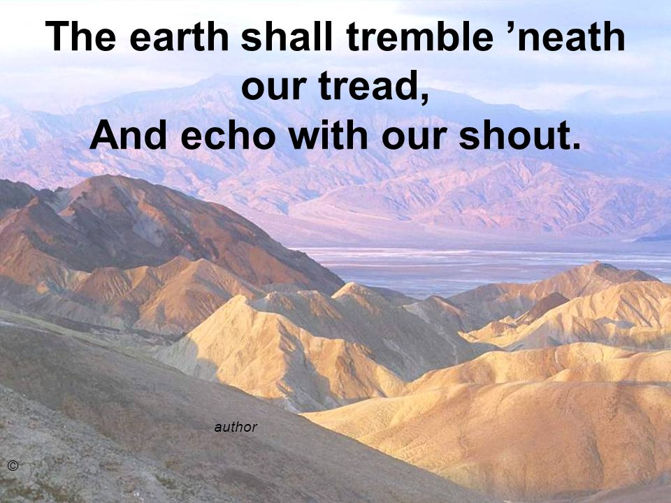The earth shall tremble 'neath our tread, And echo with our shout.