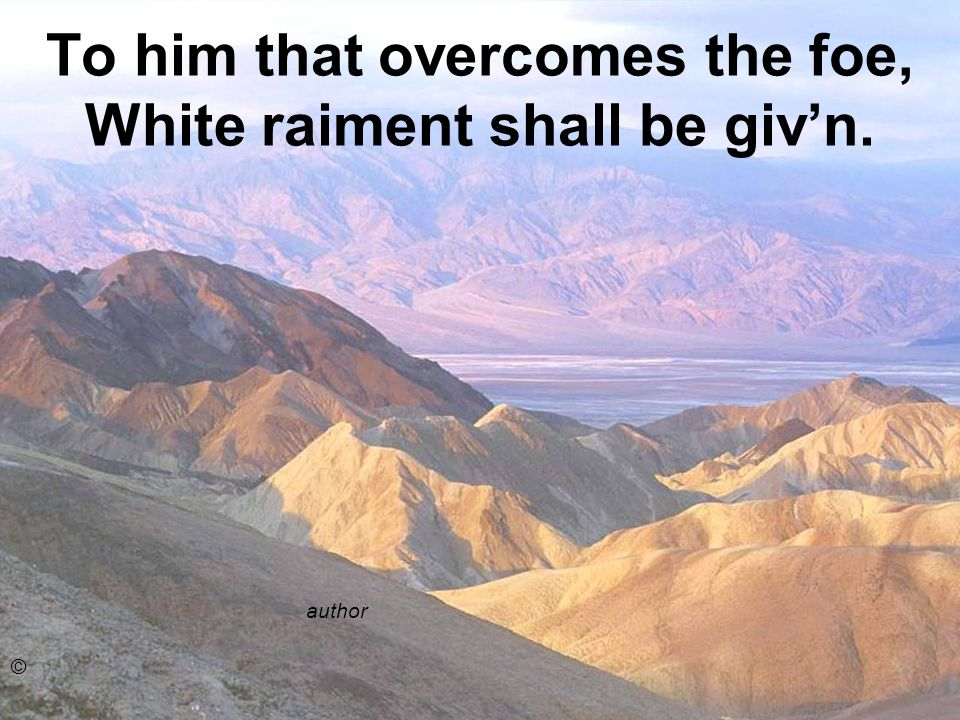 To him that overcomes the foe, White raiment shall be giv'n.