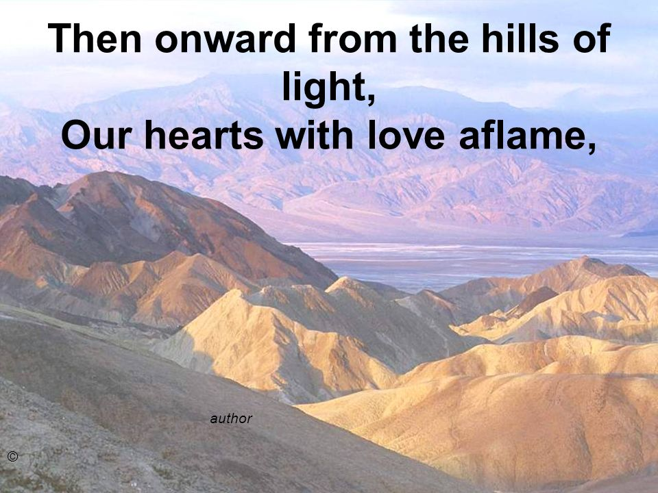 Then onward from the hills of light, Our hearts with love aflame,