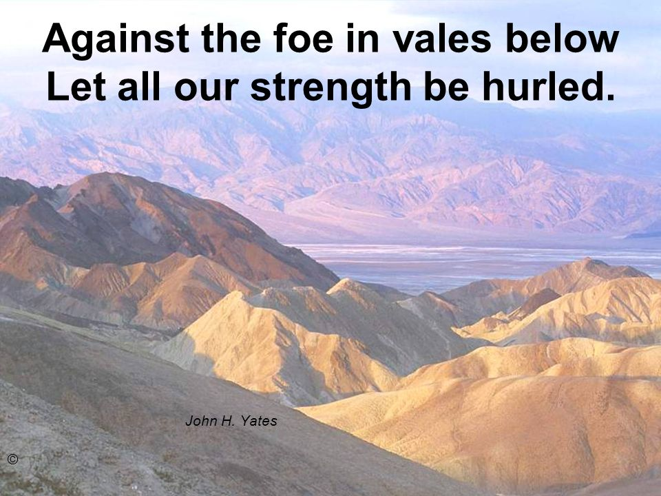 Against the foe in vales below Let all our strength be hurled.