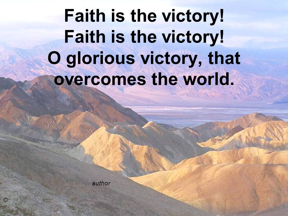 Faith is the victory. Faith is the victory