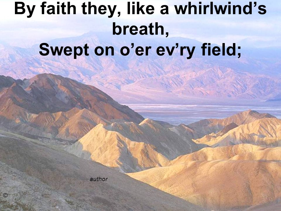 By faith they, like a whirlwind's breath, Swept on o'er ev'ry field;
