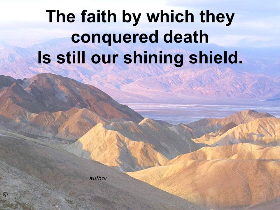 The faith by which they conquered death Is still our shining shield.