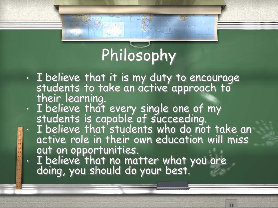 Philosophy I believe that it is my duty to encourage students to take an active approach to their learning.