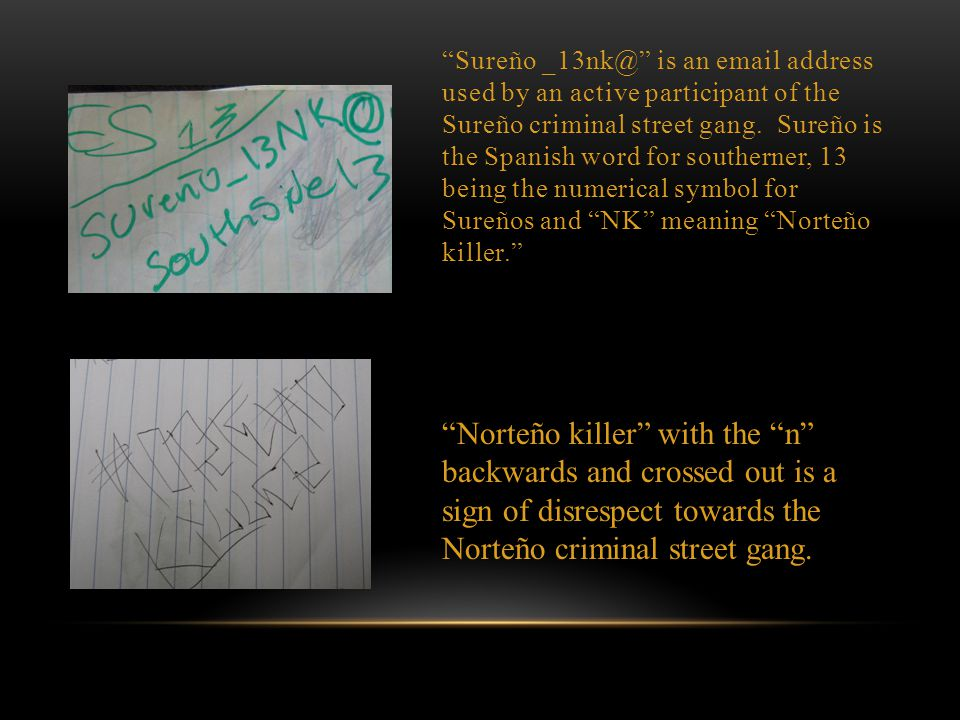 Sureño _13nk@ is an email address used by an active participant of the Sureño criminal street gang. Sureño is the Spanish word for southerner, 13 being the numerical symbol for Sureños and NK meaning Norteño killer.