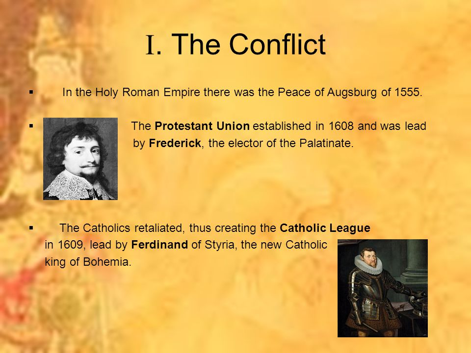 . The Conflict In the Holy Roman Empire there was the Peace of Augsburg of 1555. The Protestant Union established in 1608 and was lead.