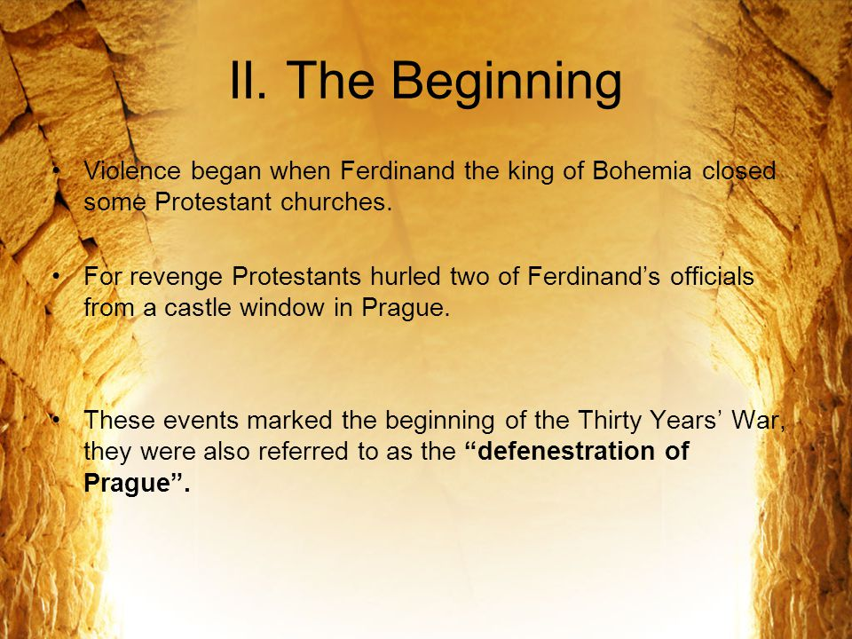 II. The Beginning Violence began when Ferdinand the king of Bohemia closed some Protestant churches.