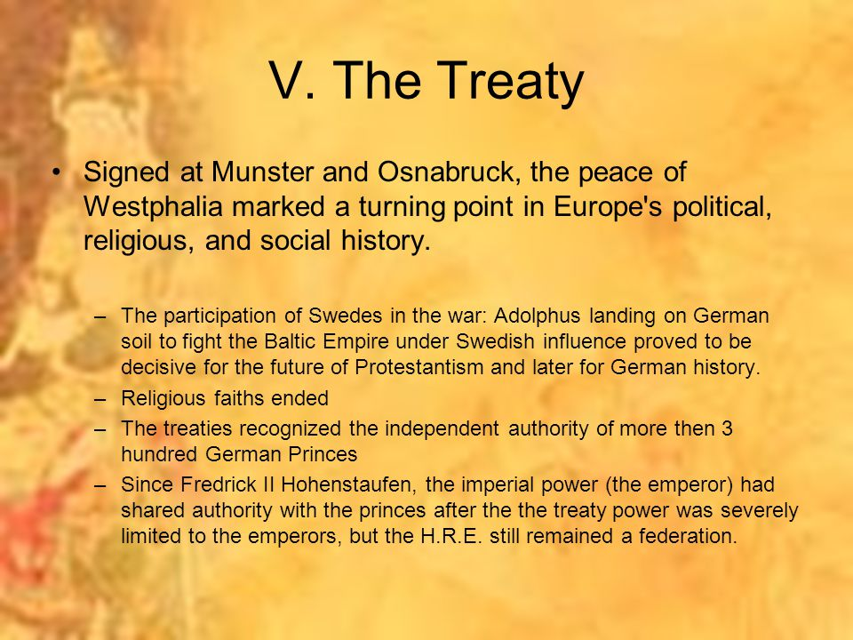 V. The Treaty Signed at Munster and Osnabruck, the peace of Westphalia marked a turning point in Europe s political, religious, and social history.
