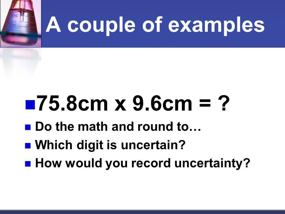 A couple of examples 75.8cm x 9.6cm = Do the math and round to…