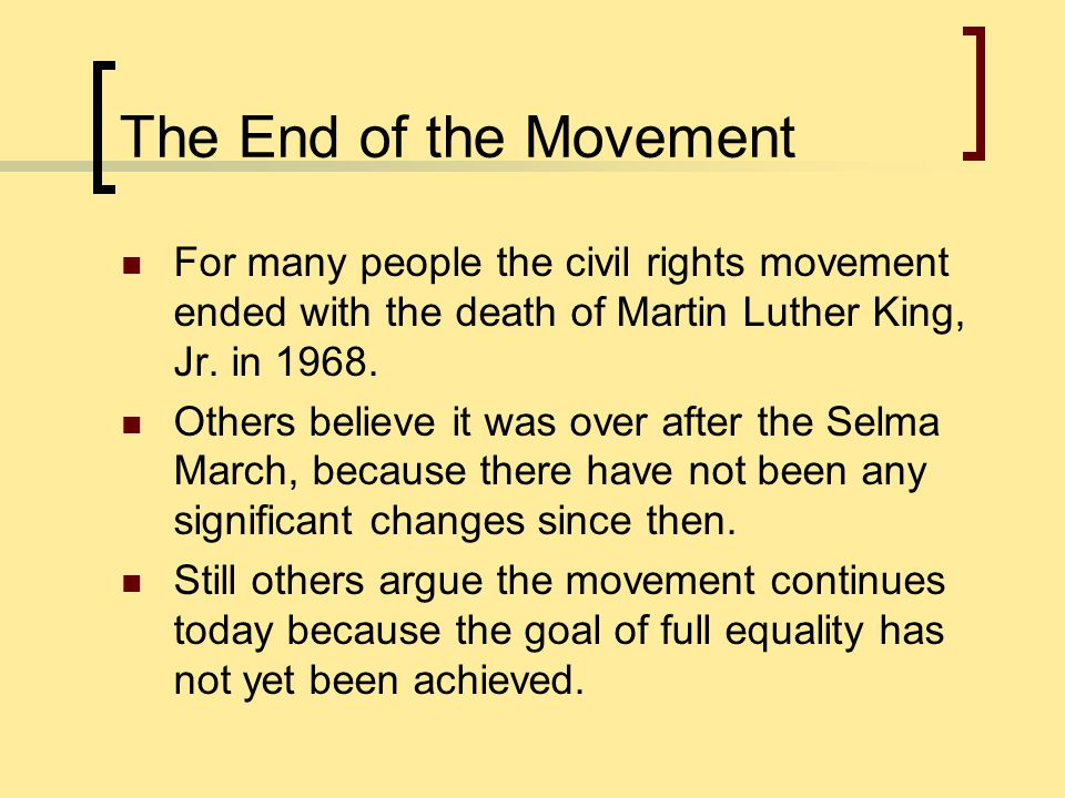 The End of the Movement For many people the civil rights movement ended with the death of Martin Luther King, Jr. in 1968.
