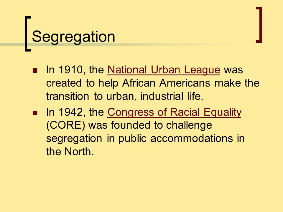 Segregation In 1910, the National Urban League was created to help African Americans make the transition to urban, industrial life.