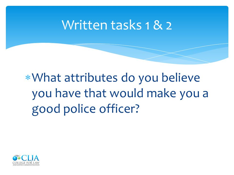 Written tasks 1 & 2 What attributes do you believe you have that would make you a good police officer
