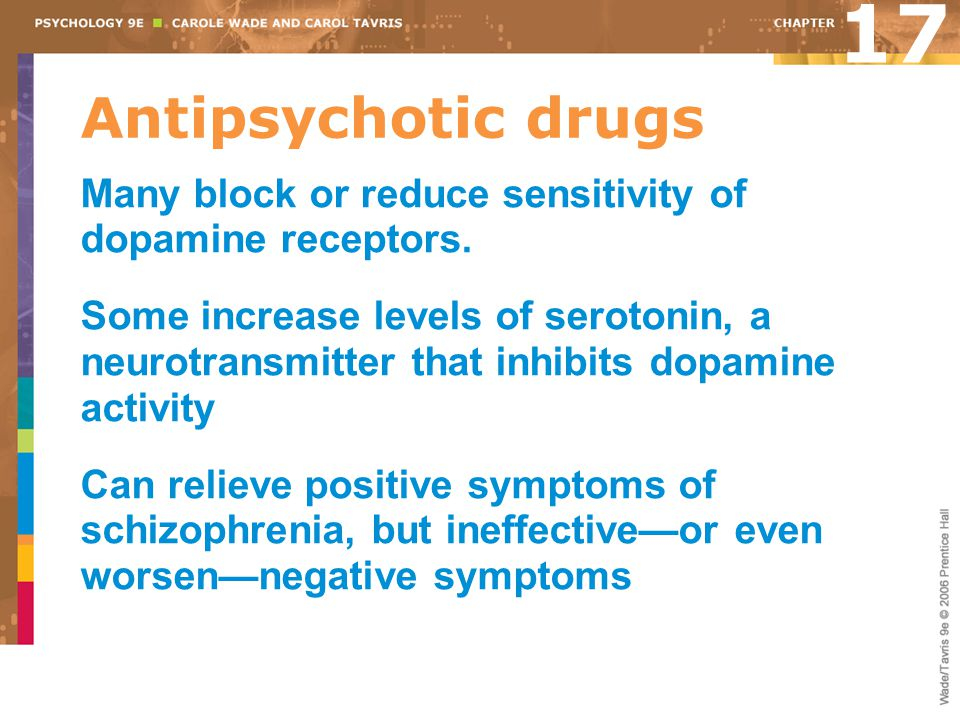 17 Antipsychotic drugs. Many block or reduce sensitivity of dopamine receptors.