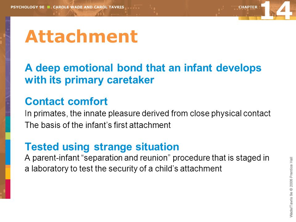 14 Attachment. A deep emotional bond that an infant develops with its primary caretaker. Contact comfort.