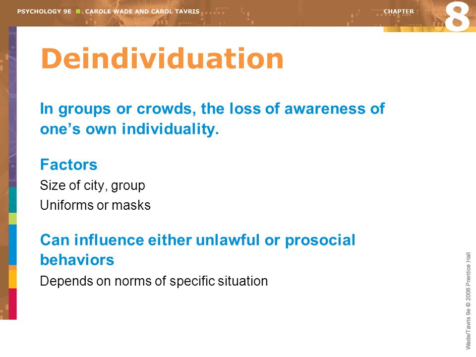 8 Deindividuation. In groups or crowds, the loss of awareness of one's own individuality. Factors.