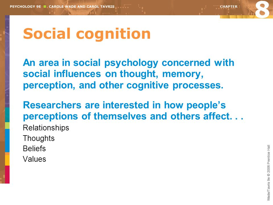 8 Social cognition. An area in social psychology concerned with social influences on thought, memory, perception, and other cognitive processes.