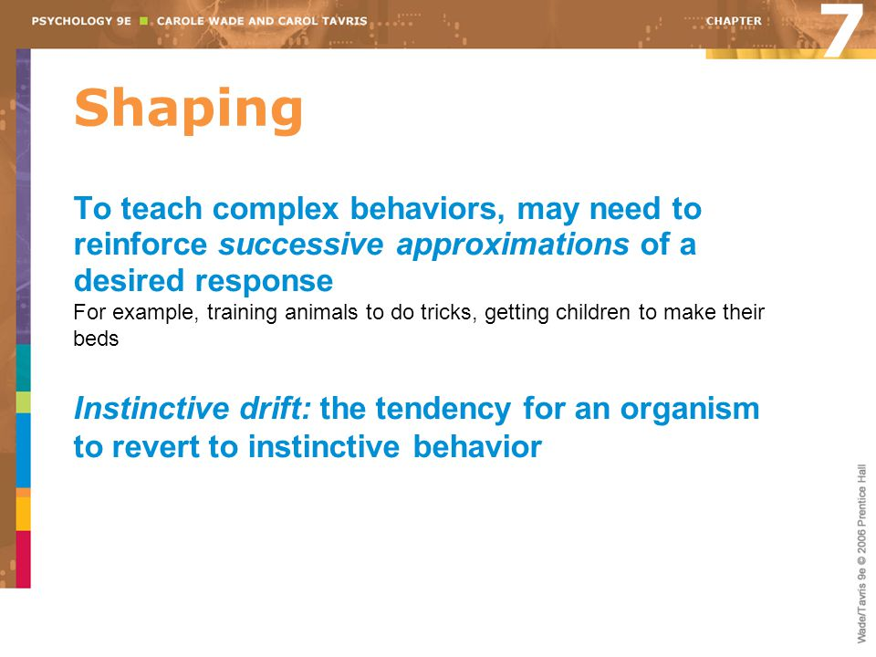 7 Shaping. To teach complex behaviors, may need to reinforce successive approximations of a desired response.