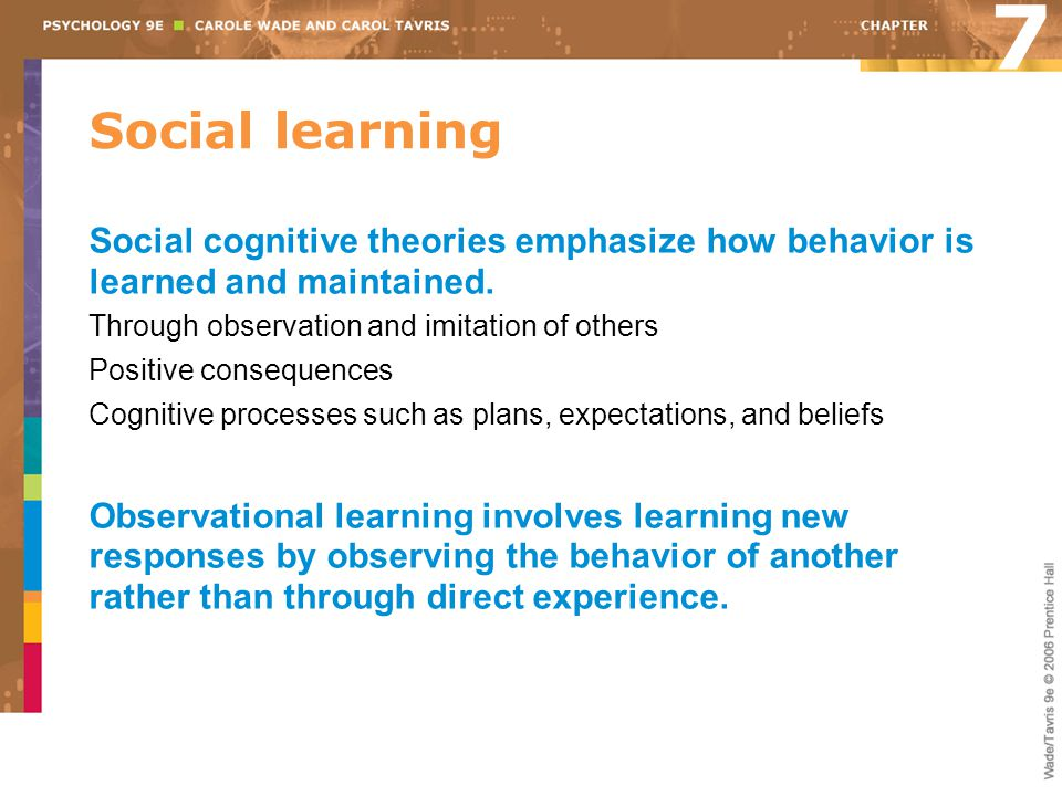 7 Social learning. Social cognitive theories emphasize how behavior is learned and maintained. Through observation and imitation of others.