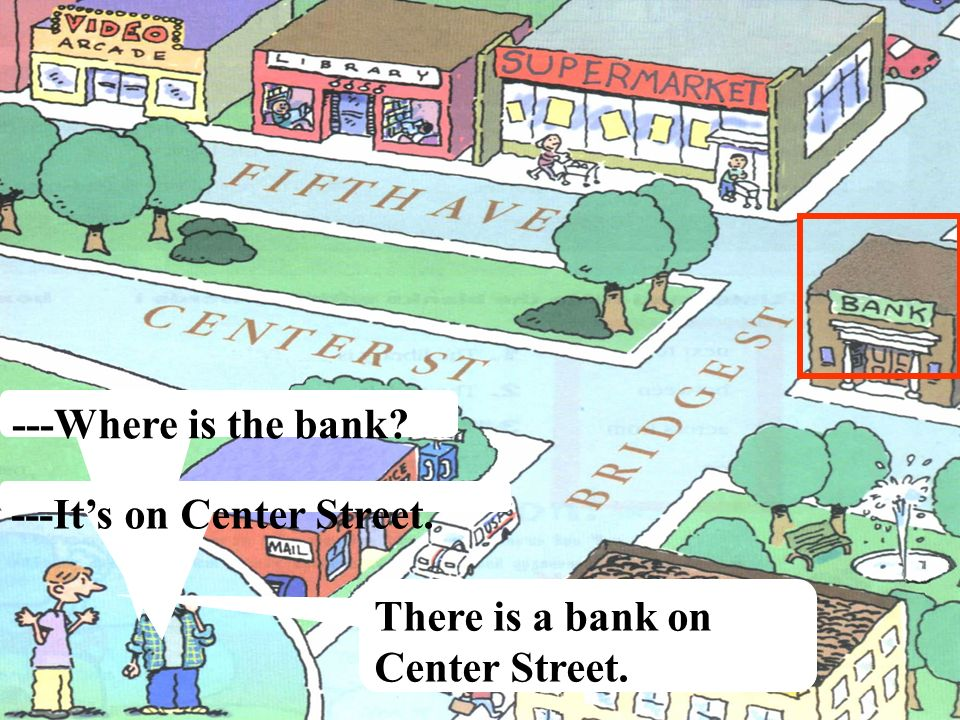 ---Where is the bank ---It's on Center Street. There is a bank on Center Street.