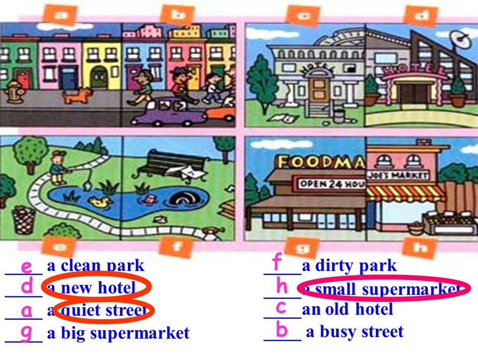 f e d h c a g b ____ a clean park ____ a new hotel ____ a quiet street
