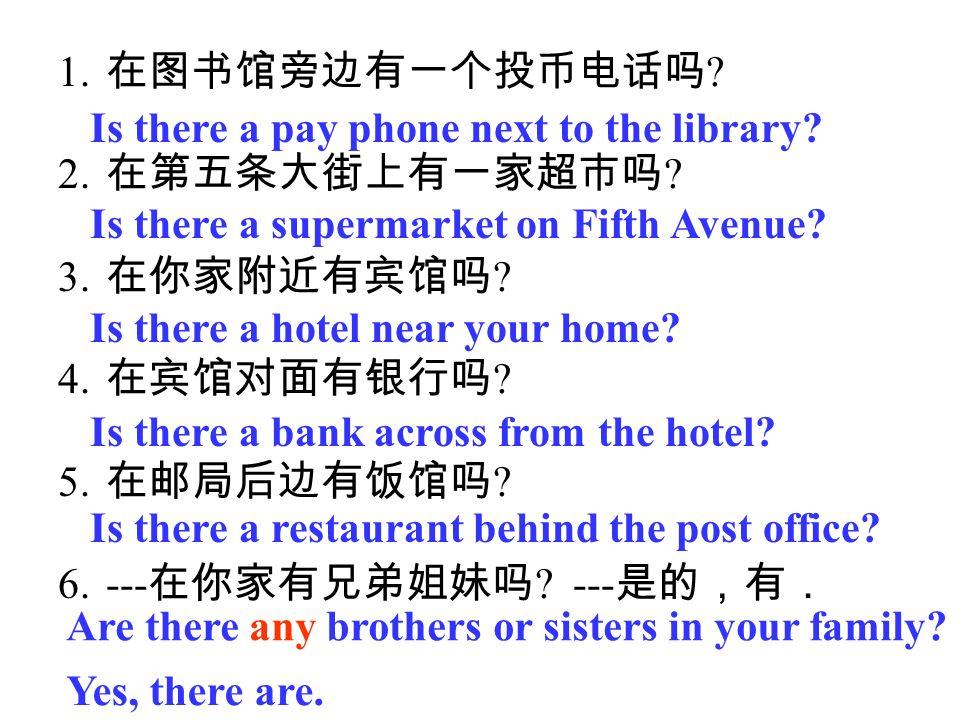 在图书馆旁边有一个投币电话吗 在第五条大街上有一家超市吗 在你家附近有宾馆吗 在宾馆对面有银行吗 在邮局后边有饭馆吗 ---在你家有兄弟姐妹吗 ---是的,有. Is there a pay phone next to the library