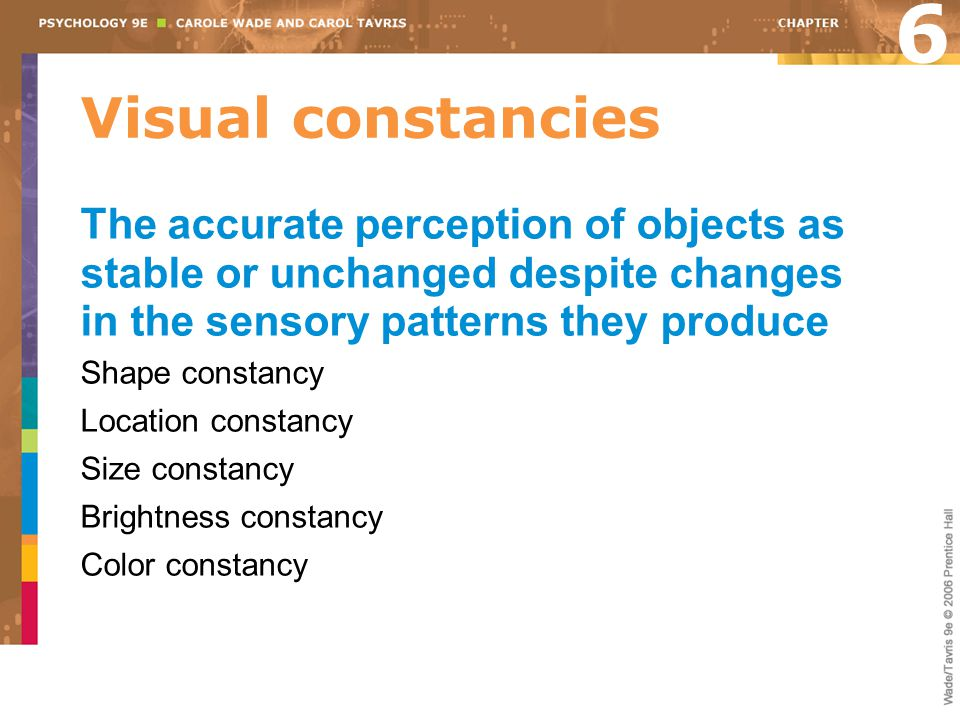 6 Visual constancies. The accurate perception of objects as stable or unchanged despite changes in the sensory patterns they produce.