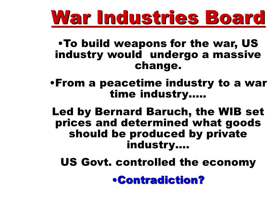 War Industries Board To build weapons for the war, US industry would undergo a massive change. From a peacetime industry to a war time industry…..