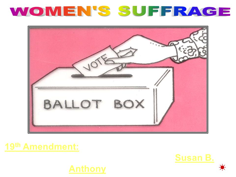 WOMEN S SUFFRAGE 19th Amendment: Women's Suffrage (1920) Women won the right to vote….Called the Susan B.