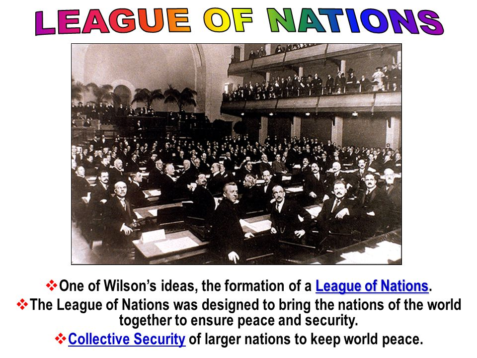 LEAGUE OF NATIONS One of Wilson's ideas, the formation of a League of Nations.