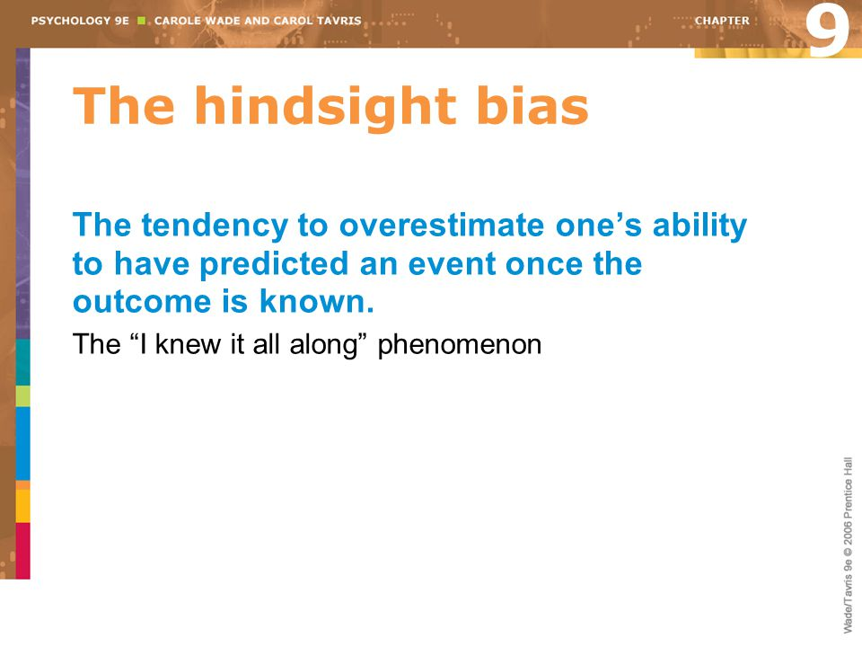 9 The hindsight bias. The tendency to overestimate one's ability to have predicted an event once the outcome is known.