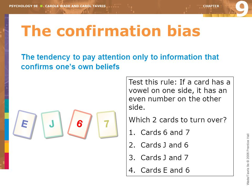 9 The confirmation bias. The tendency to pay attention only to information that confirms one's own beliefs.
