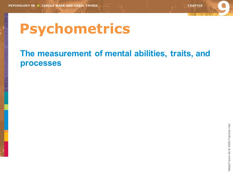 9 Psychometrics The measurement of mental abilities, traits, and processes