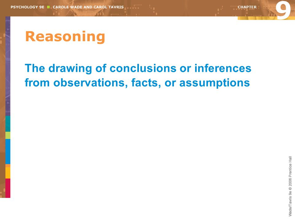 9 Reasoning The drawing of conclusions or inferences from observations, facts, or assumptions