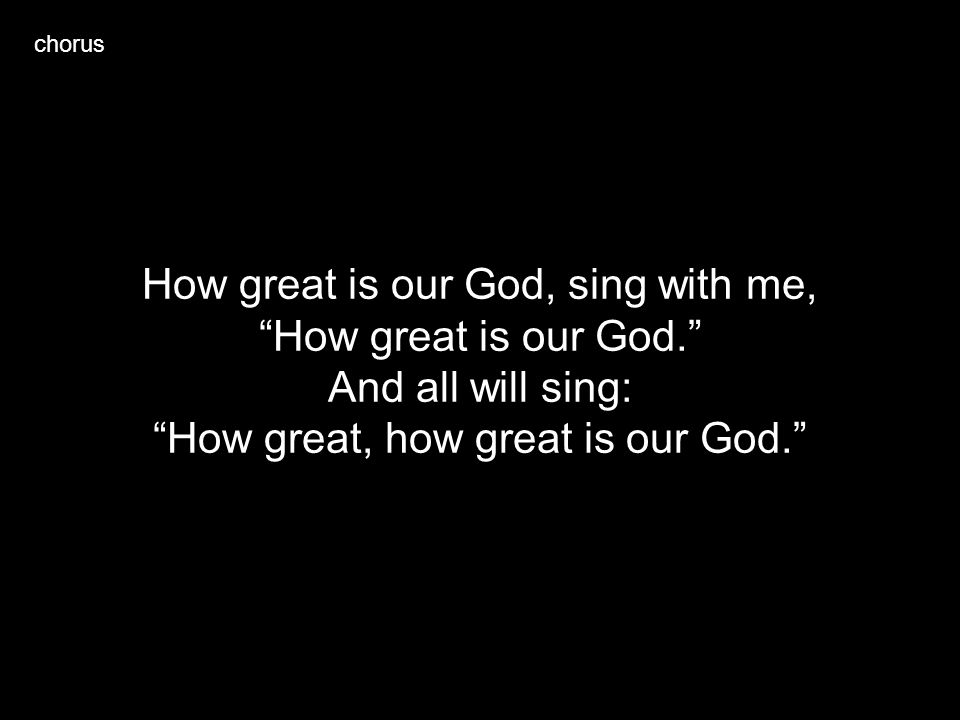 How great is our God, sing with me, How great is our God.