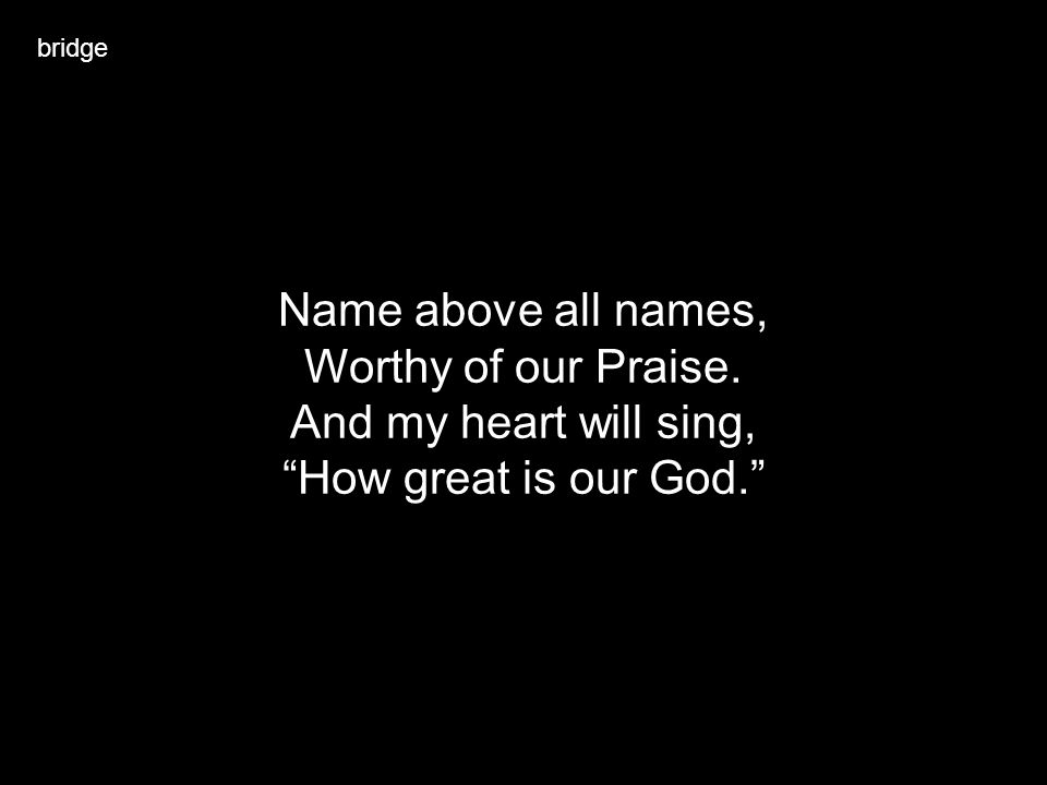Name above all names, Worthy of our Praise. And my heart will sing,
