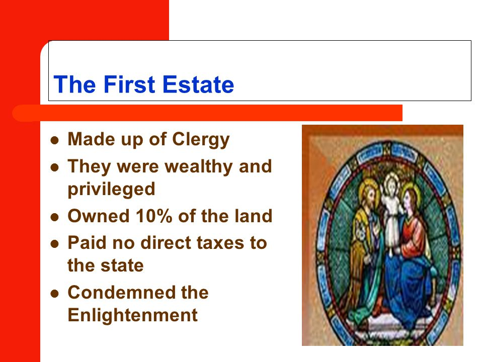 The First Estate Made up of Clergy They were wealthy and privileged