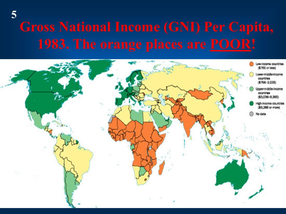 5 Gross National Income (GNI) Per Capita, 1983. The orange places are POOR! x