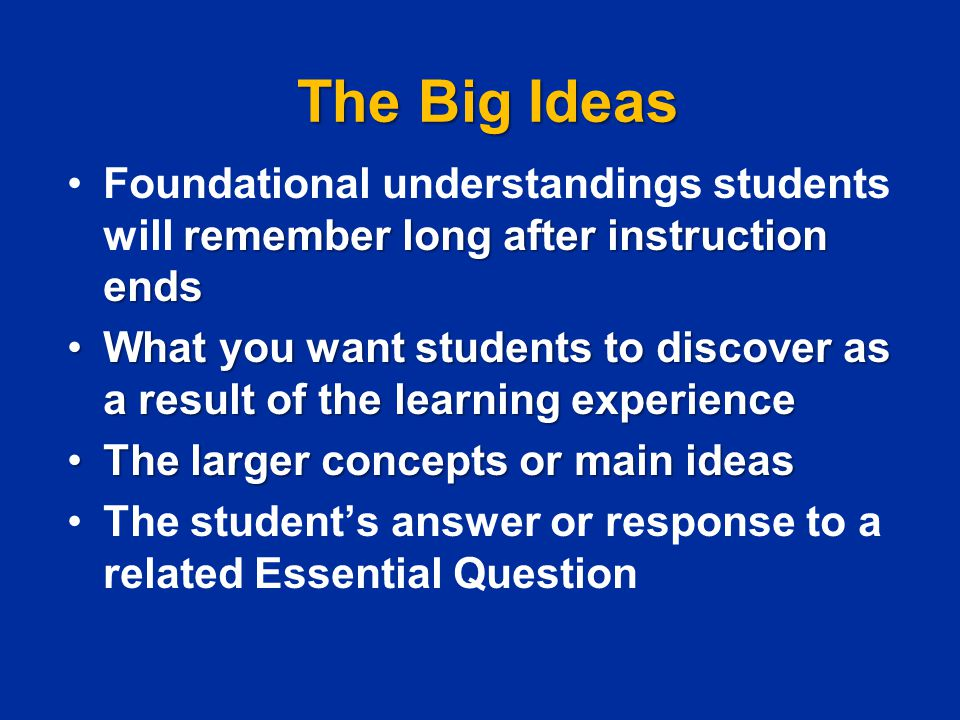 The Big Ideas Foundational understandings students will remember long after instruction ends.