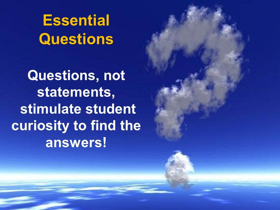 Essential Questions Questions, not statements,