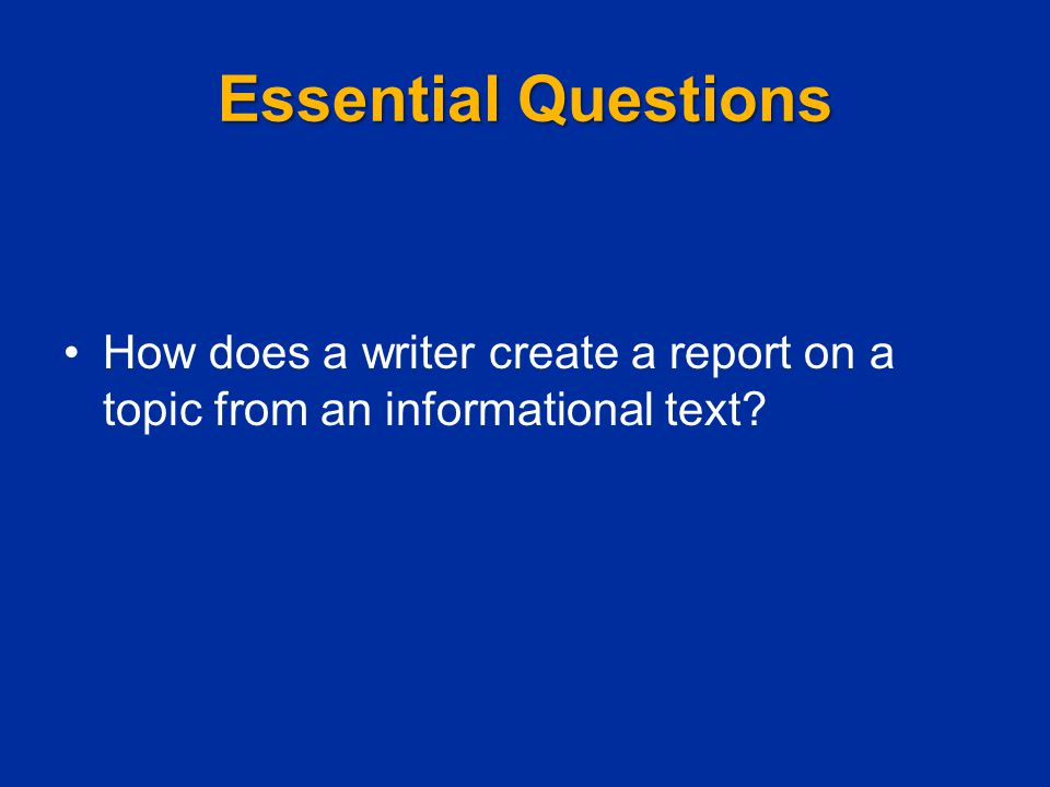 Essential Questions How does a writer create a report on a topic from an informational text