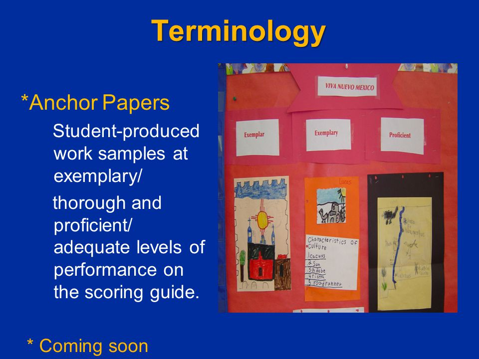 Terminology *Anchor Papers Student-produced work samples at exemplary/